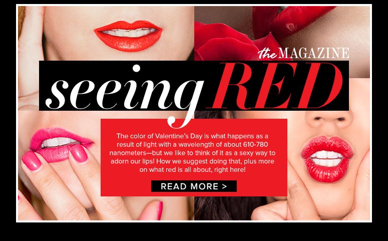 Seeing Red The color of Valentine's Day is what happens as a result of light with a wavelength of about 610-780 nanometers—but we like to think of it as a sexy way to adorn our lips! How we suggest doing that, plus more on what red is all about, right here! Read More>>