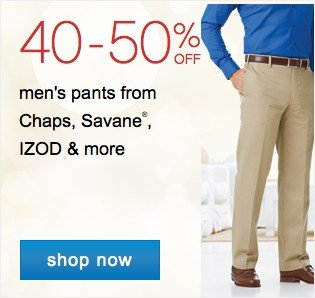 40-50% off mens pants from Chaps, Savane, Izod and more. Shop now.