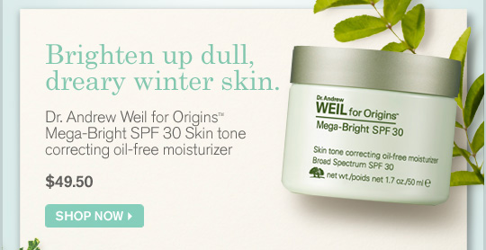 Brighten up dull dreary winter skin Dr Andrew Weil for Origins Mega Bright SPF 30 Skin tone correcting oil free mositurizer 49.50 dollars SHOP NOW