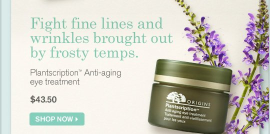 Fight fine lines and wrinkles brought out by frosty temps Plantscription Anti aging eye treatment 43.50 dollars SHOP NOW