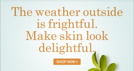 The weather outside is frightful Make skin look delightful SHOP NOW