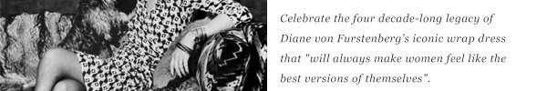 Celebrate the four decade-long legacy of Diane von Furstenberg's iconic dress that - will always make women feel like the best versions of themselves.-