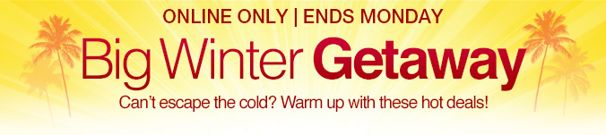 ONLINE ONLY | ENDS MONDAY | Big Winter Getaway | Can't escape the cold? Warm up with these hot deals!