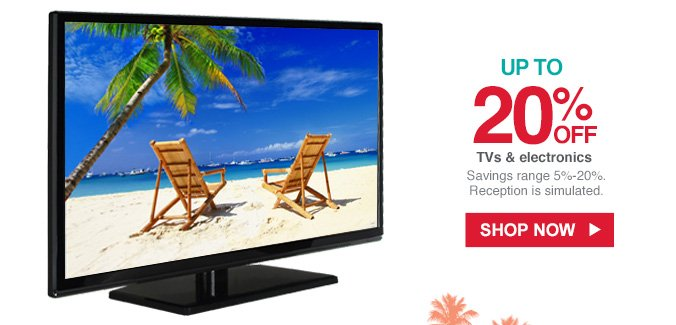 UP TO 20% OFF TVs & electronics | Savings range 5% - 20%. Reception is simulated. | SHOP NOW