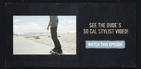 SEE THE DUDE'S SO CAL STYLIST  VIDEO!