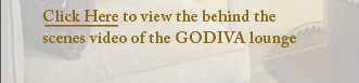 Click Here to view the behind the scenes video of the GODIVA lounge