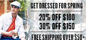 Get Dressed for Spring: 20% off $100 | 30% off $150* & Free shipping on orders $50+