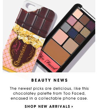 BEAUTY NEWS The newest picks are delicious, like this chocolatey palette from Too Faced, encased in a collectable phone case. SHOP NEW ARRIVALS