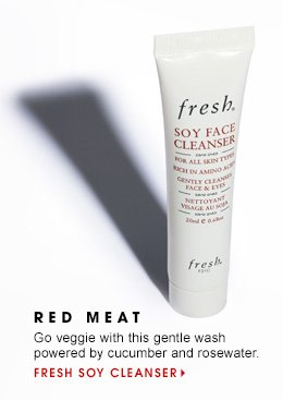 5 RED MEAT Go veggie with this gentle wash powered by cucumber and rosewater. Fresh Soy Cleanser