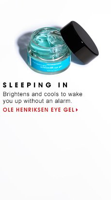 14 SLEEPING IN Brightens and cools to wake you up without an alarm. Ole Henriksen Eye Gel