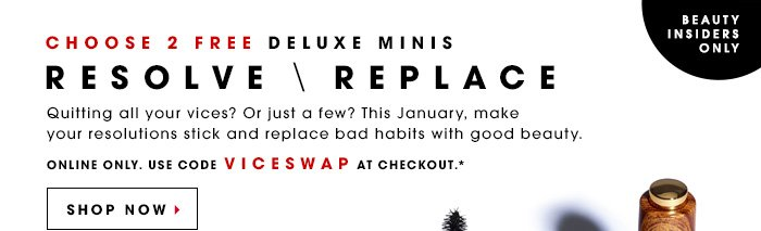 Beauty Insiders Only While supplies last. Samples will vary. RESOLVE \ REPLACE Choose 2 free deluxe minis Quitting all your vices? Or just a few? This January, make your resolutions stick and replace bad habits with good beauty. Online only. Use code VICESWAP at checkout.* SHOP NOW