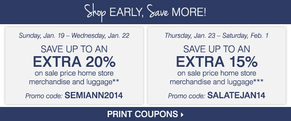 Shop early, save more! Sunday, January 19 -  Wednesday, January 22 - Take up to an extra 20% off sale price home  store merchandise and luggage** Thursday, January 23 - Saturday,  February 1 - Take up to an extra 15% off sale price home store  merchandise and luggage*** Print coupon.