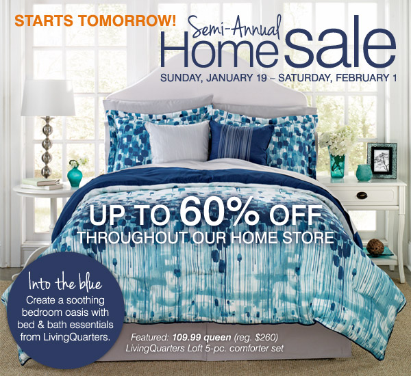 Starts Tomorrow - Semi-Annual Home Sale!  Up to 60% off throughout our home store. Into the blue: Create a  soothing bedroom oasis with bed and bath essentials from LivingQuarters.  Featured: 109.99 queen LivingQuarters Loft 5-pc. comforter set.