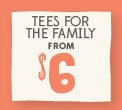 TEES FOR THE FAMILY FROM $6