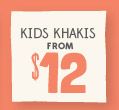KIDS KHAKIS FROM $12
