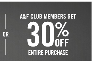 OR A&F CLUB MEMBERS GET 30% OFF ENTIRE  PURCHASE
