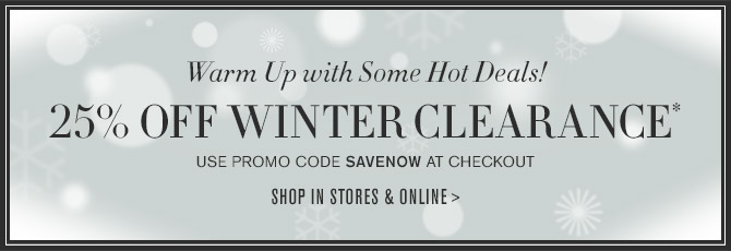 Warm Up with Some Hot Deals! -- 25% OFF WINTER CLEARANCE* -- USE PROMO CODE SAVENOW AT CHECKOUT -- SHOP IN STORES & ONLINE >