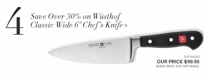 "4 - Save Over 30% on Wusthof Classic Wide 6"" Chef's Knife > -- TOP-RATED -- OUR PRICE $99.95 -- SUGG: $150, 33% OFF SUGG."