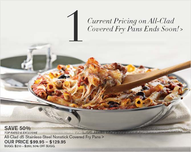 1 - Current Pricing on All-Clad Covered Fry Pans Ends Soon! > -- SAVE 50% -- TOP-RATED & EXCLUSIVE -- All-Clad d5 Stainless-Steel Nonstick Covered Fry Pans > -- OUR PRICE $99.95 - $129.95 -- SUGG: $210 - $260, 50% OFF SUGG.