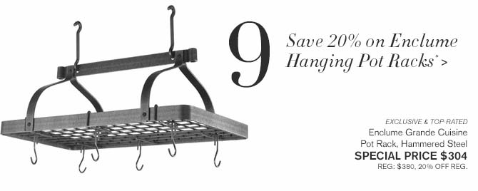 9 - Save 20% on Enclume Hanging Pot Racks* > -- EXCLUSIVE & TOP-RATED -- Enclume Grande Cuisine Pot Rack, Hammered Steel -- SPECIAL PRICE $304 -- REG: $380, 20% OFF REG.