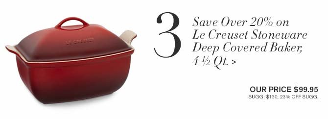 3 - Save Over 20% on Le Creuset Stoneware Deep Covered Baker, 4½-Qt. > -- OUR PRICE $99.95 -- SUGG: $130, 23% OFF SUGG.
