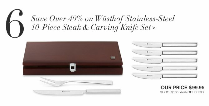 6 - Save Over 40% on Wusthof Stainless-Steel 10-Piece Steak & Carving Knife Set > -- OUR PRICE $99.95 -- SUGG: $180, 44% OFF SUGG.
