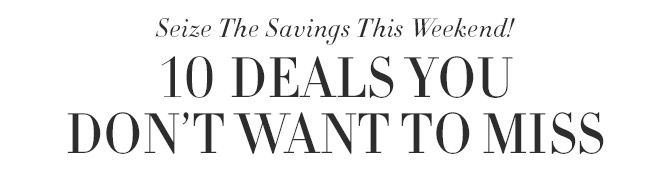 Seize The Savings This Weekend! -- 10 DEALS YOU DON'T WANT TO MISS