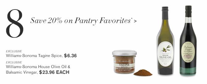 8 - Save 20% on Pantry Favorites* > -- EXCLUSIVE -- Williams-Sonoma Tagine Spice, $6.36 -- EXCLUSIVE -- Williams-Sonoma House Olive Oil & Balsamic Vinegar, $23.96 EACH