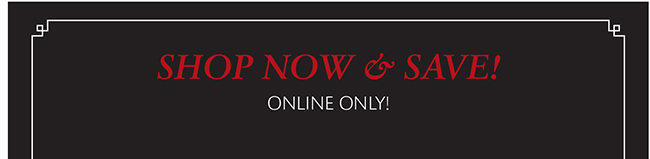 SHOP NOW & SAVE! ONLINE ONLY!