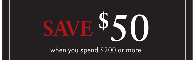 SAVE $50 WHEN YOU SPEND $200 OR MORE
