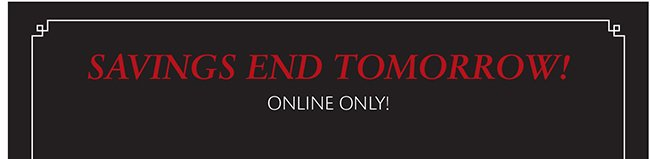 SAVINGS END TOMORROW! ONLINE ONLY!
