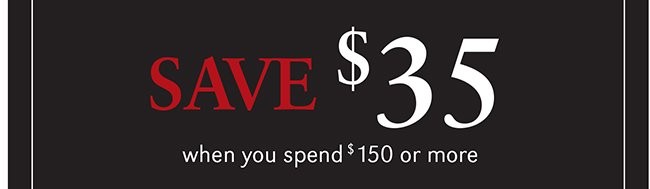 SAVE $35 WHEN YOU SPEND $150 OR MORE