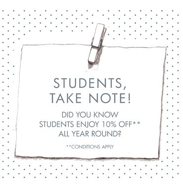 Students take note! Did you know students enjoy 10% off all year round? Conditions apply.
