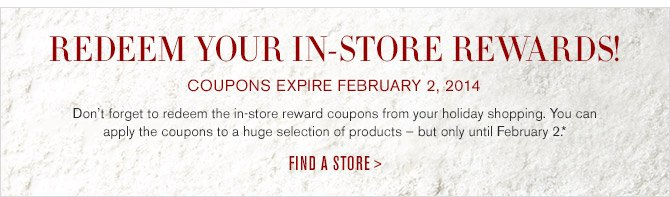 REDEEM YOUR IN-STORE REWARDS! -- COUPONS EXPIRE FEBRUARY 2, 2014 -- Don't forget to redeem the in-store reward coupons from your holiday shopping. You can apply the coupons to a huge selection of products - but only until February 2.* -- FIND A STORE >