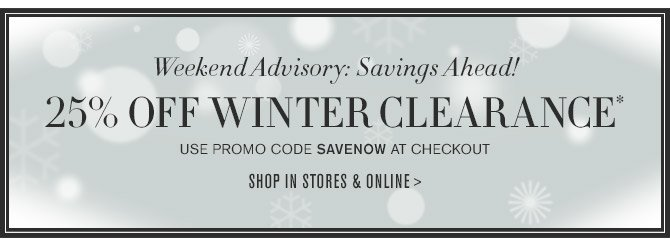 Weekend Advisory: Savings Ahead! -- 25% OFF WINTER CLEARANCE* -- USE PROMO CODE SAVENOW AT CHECKOUT -- SHOP IN STORES & ONLINE >