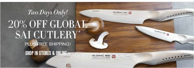 Two Days Only! -- 20% OFF GLOBAL SAI CUTLERY* -- PLUS FREE SHIPPING! -- SHOP IN STORES & ONLINE >