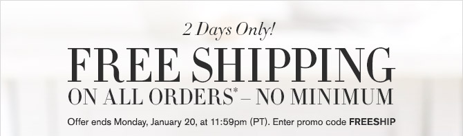 2 Days Only! -- FREE SHIPPING ON ALL ORDERS* - NO MINIMUM -- Offer ends Monday, January 20, at 11:59pm (PT). Enter promo code FREESHIP