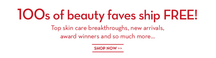 100s of beauty faves ship FREE! Top skin care breakthroughs, new arrivals, award winners and so much more... SHOP MORE.