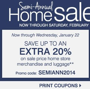 Semi-Annual Home Sale Now through Saturday, February 1  Up to 60% off throughout our home store  Shop early, save more  Take up to an extra 20% off sale price home store merchandise and luggage** Sunday, January 19 - Wednesday, January 22 Promo code: SEMIANN2014  Take up to an extra 15% off sale price home store merchandise and luggage*** Thursday, January 23 - Saturday, February 1 Promo code: SALATEJAN14