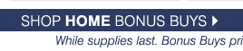 Shop home bonus buys While supplies last. Bonus priced so low, additional discounts do not apply