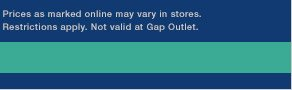 Prices as marked online may vary in stores. Restrictions apply. Not valid at Gap Outlet.