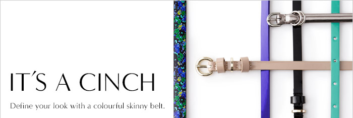 IT'S A CINCH   Define your look with a colourful skinny belt.