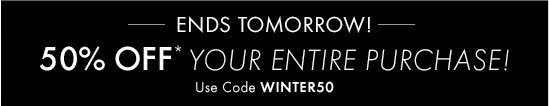 ENDS TOMORROW!        50% OFF* YOUR ENTIRE PURCHASE!  Use Code WINTER50