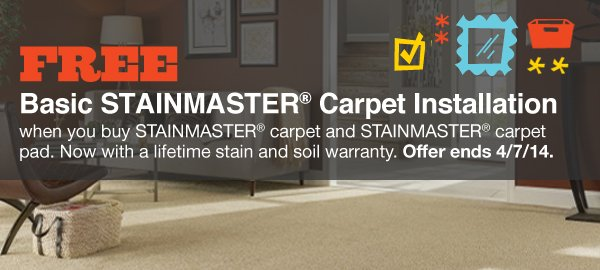 FREE Basic STAINMASTER® Carpet Installation when you buy STAINMASTER® carpet and STAINMASTER® carpet pad. Now with a lifetime stain and soil warranty. Offer ends 4/7/14.