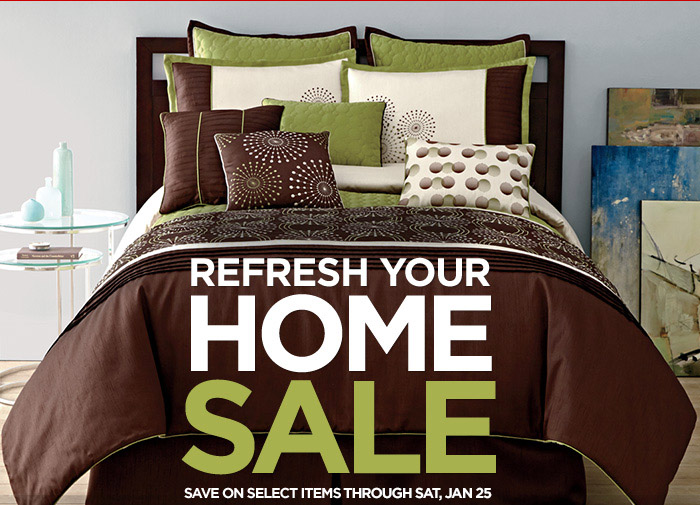 REFRESH YOUR HOME SALE  SAVE ON SELECT ITEMS THROUGH SAT, JAN 25