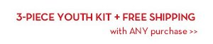 3-PIECE YOUTH KIT + FREE SHIPPING with ANY purchase.