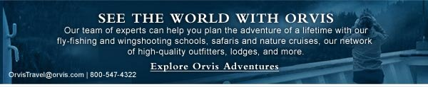 See the world with Orvis | Our team of experts can help you plan the adventure of a lifetime with our fly-fishing and wingshooting schools, safaris and nature cruises, our network of outfitters, lodges, and more. | Explore Orvis Adventures.