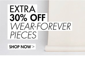EXTRA 30% OFF WEAR FOREVER PIECES