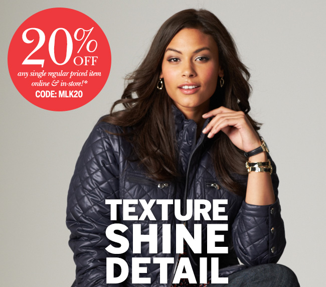 Texture, Shine, Detail! 20% Off any single regular priced item online and in store!* Use Code: MLK20