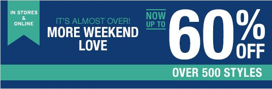 IN STORES & ONLINE   IT'S ALMOST OVER! MORE WEEKEND LOVE   NOW UP TO 60% OFF OVER 500 STYLES